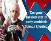 Congress already has a party president and the party is satisfied with it, said Congress leader Salman Khurshid during Congress Manifesto Dialogue programme in Prayagraj on Saturday.